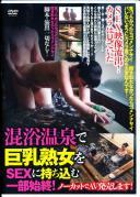 SEX映像流出!カメラは見ていた混浴温泉で巨乳熟女をSEXに持ち込む一部始終!ノーカットでAV発売します!