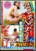 艶娘丸見え入浴百景 2時間DX VOL.6 厳選美乳美女【編】